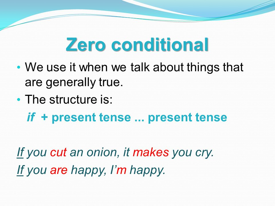 Zero conditional We use it when we talk about things that are generally true. The structure is: if + present tense ... present tense.