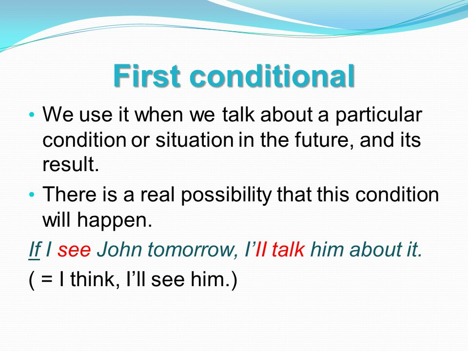 First conditional We use it when we talk about a particular condition or situation in the future, and its result.