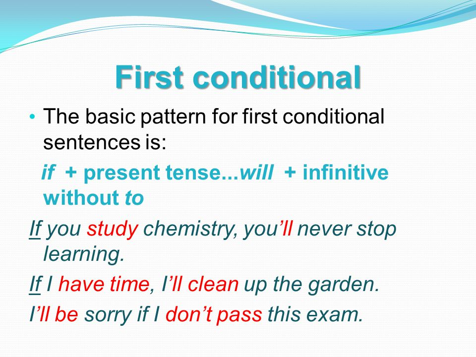 First conditional The basic pattern for first conditional sentences is: if + present tense...will + infinitive without to.