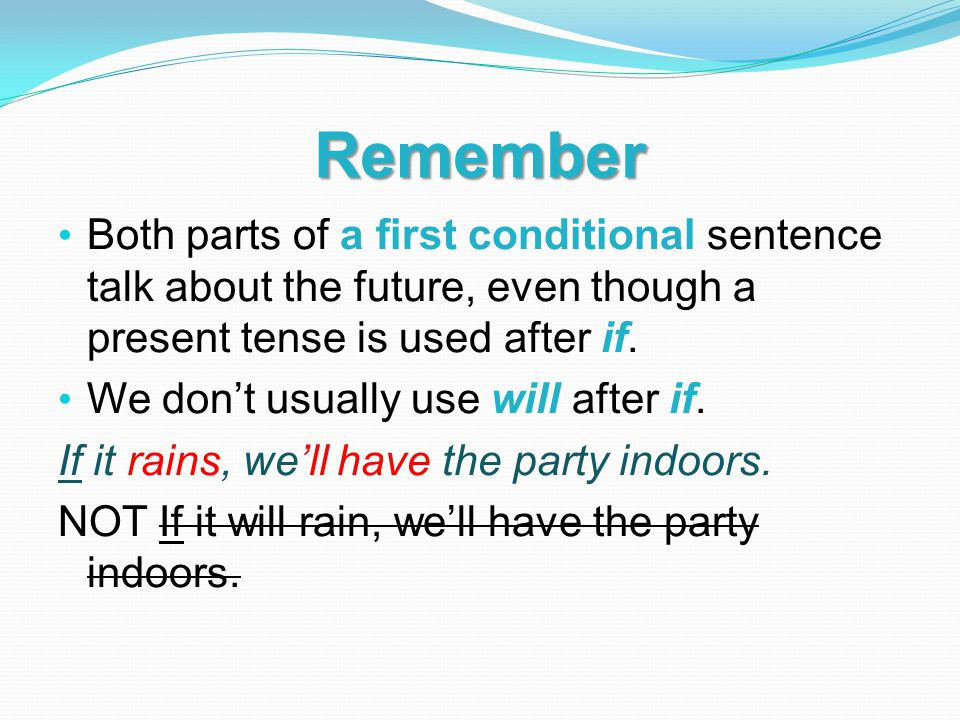 Remember Both parts of a first conditional sentence talk about the future, even though a present tense is used after if.