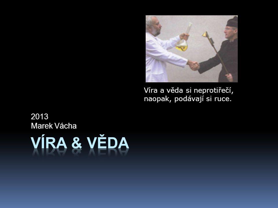 2013 Marek Vácha Víra a věda si neprotiřečí, naopak, podávají si ruce. Víra & Věda