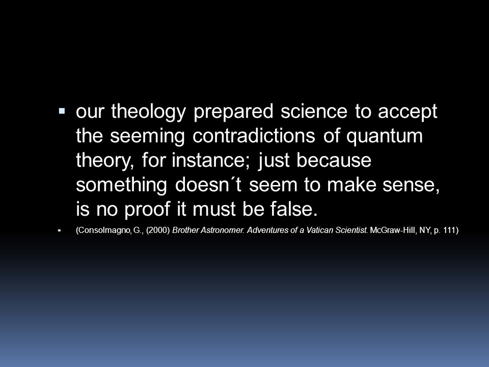 our theology prepared science to accept the seeming contradictions of quantum theory, for instance; just because something doesn´t seem to make sense, is no proof it must be false.