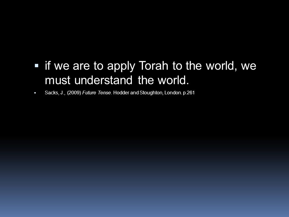 if we are to apply Torah to the world, we must understand the world.