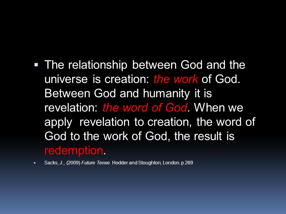 The relationship between God and the universe is creation: the work of God. Between God and humanity it is revelation: the word of God. When we apply revelation to creation, the word of God to the work of God, the result is redemption.