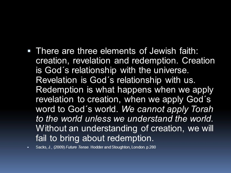 There are three elements of Jewish faith: creation, revelation and redemption. Creation is God´s relationship with the universe. Revelation is God´s relationship with us. Redemption is what happens when we apply revelation to creation, when we apply God´s word to God´s world. We cannot apply Torah to the world unless we understand the world. Without an understanding of creation, we will fail to bring about redemption.