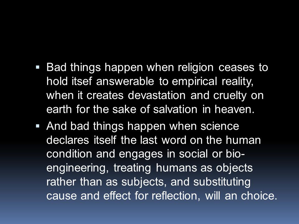 Bad things happen when religion ceases to hold itsef answerable to empirical reality, when it creates devastation and cruelty on earth for the sake of salvation in heaven.