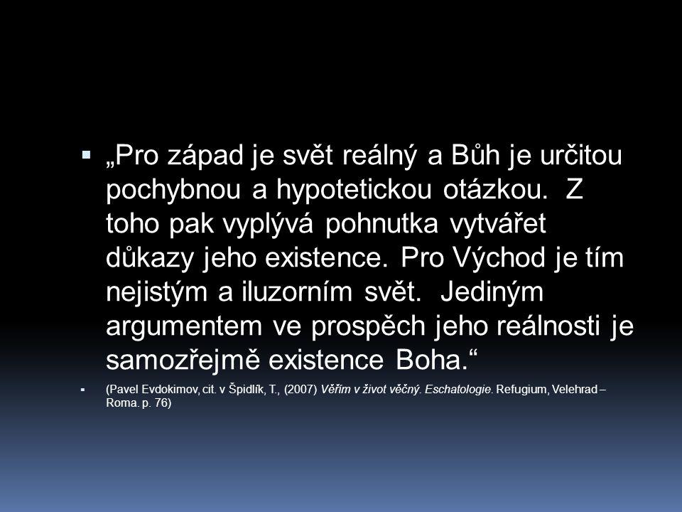 """""""Pro západ je svět reálný a Bůh je určitou pochybnou a hypotetickou otázkou. Z toho pak vyplývá pohnutka vytvářet důkazy jeho existence. Pro Východ je tím nejistým a iluzorním svět. Jediným argumentem ve prospěch jeho reálnosti je samozřejmě existence Boha."""