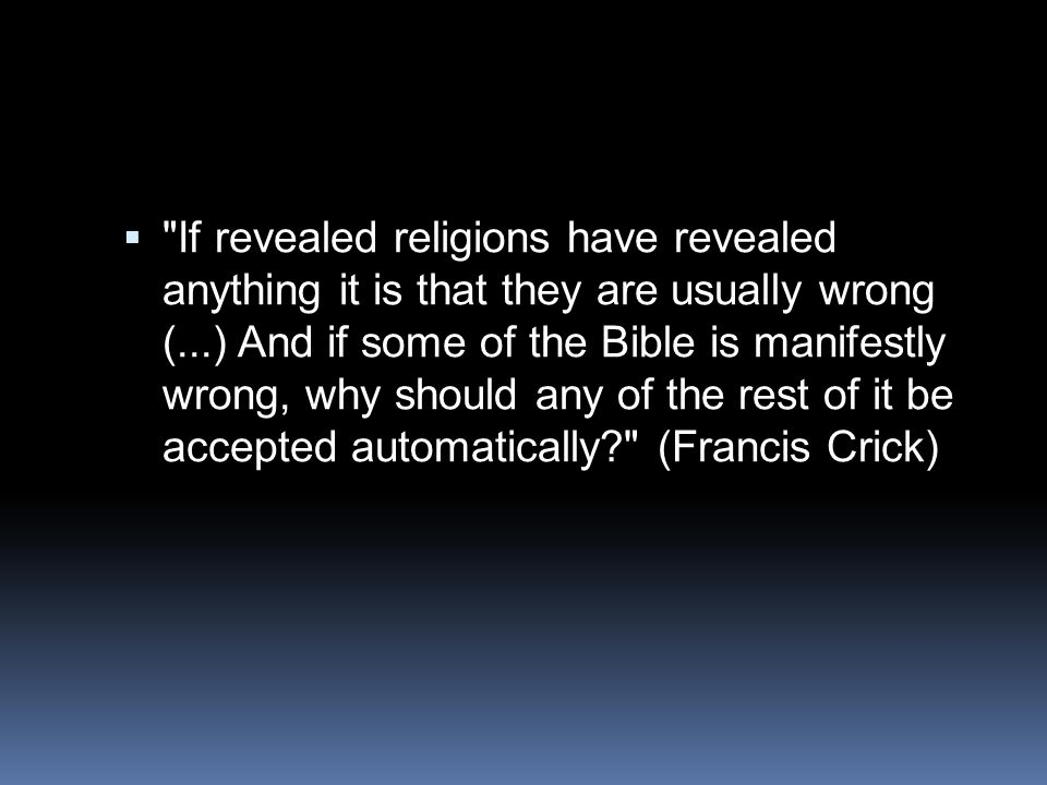 If revealed religions have revealed anything it is that they are usually wrong (...) And if some of the Bible is manifestly wrong, why should any of the rest of it be accepted automatically (Francis Crick)
