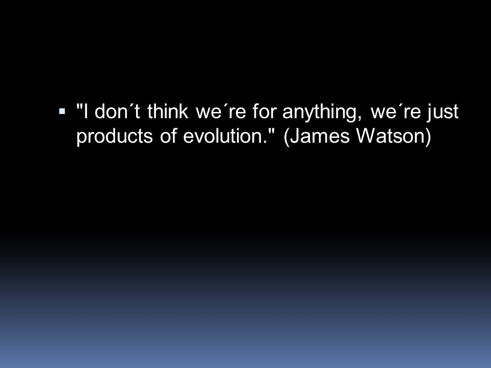 I don´t think we´re for anything, we´re just products of evolution