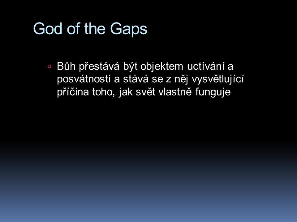 God of the Gaps Bůh přestává být objektem uctívání a posvátnosti a stává se z něj vysvětlující příčina toho, jak svět vlastně funguje.