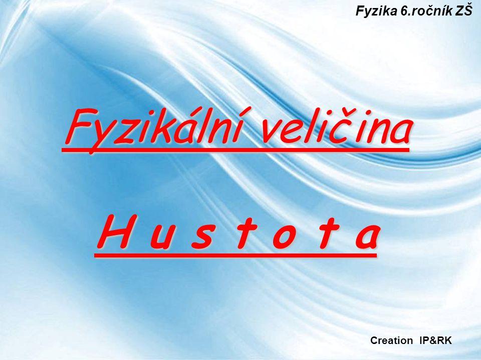 Fyzika 6.ročník ZŠ Fyzikální veličina H u s t o t a Creation IP&RK