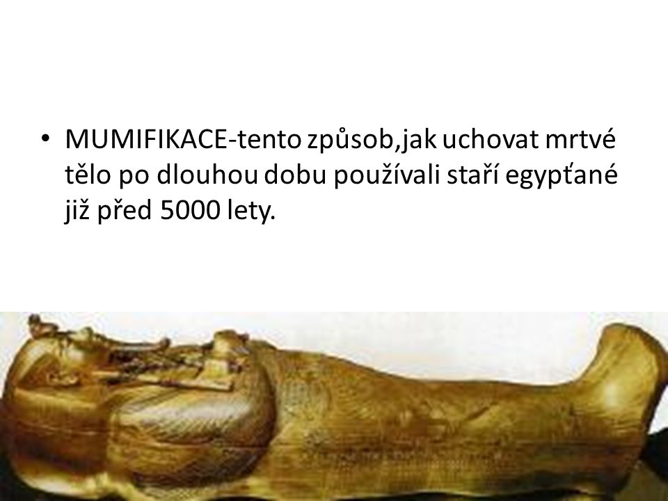 MUMIFIKACE-tento způsob,jak uchovat mrtvé tělo po dlouhou dobu používali staří egypťané již před 5000 lety.