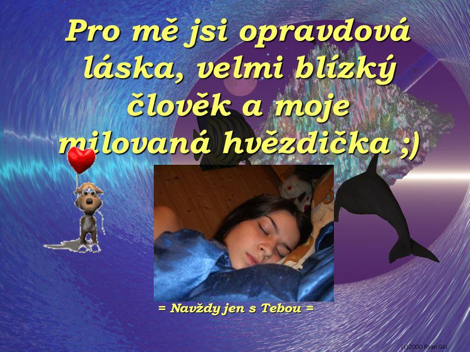 Pro mě jsi opravdová láska, velmi blízký člověk a moje milovaná hvězdička ;)