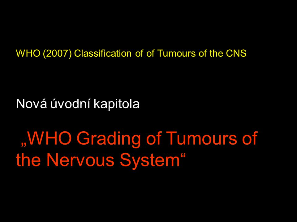 "WHO (2007) Classification of of Tumours of the CNS Nová úvodní kapitola ""WHO Grading of Tumours of the Nervous System"