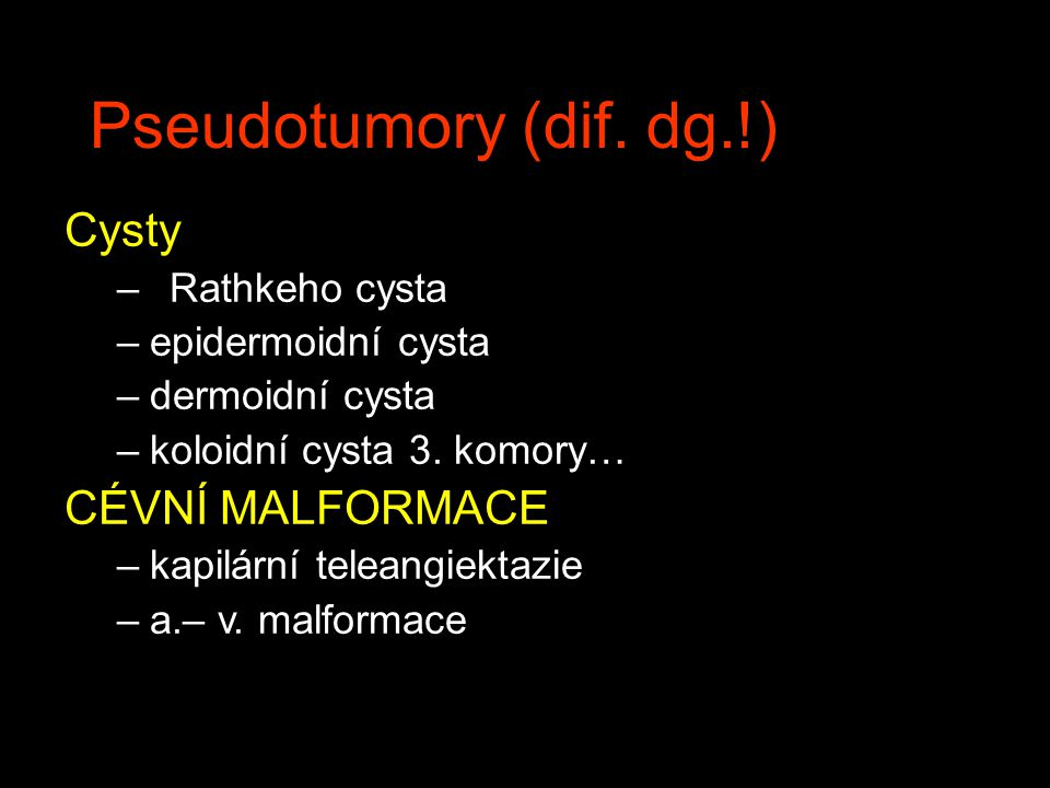 Pseudotumory (dif. dg.!) Cysty CÉVNÍ MALFORMACE Rathkeho cysta