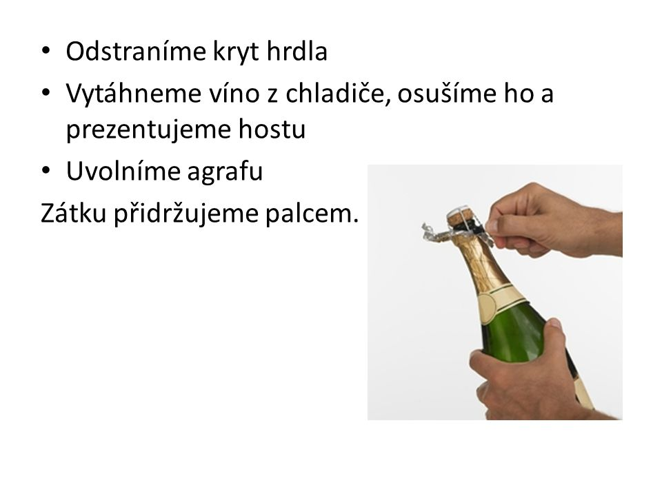 Odstraníme kryt hrdla Vytáhneme víno z chladiče, osušíme ho a prezentujeme hostu. Uvolníme agrafu.