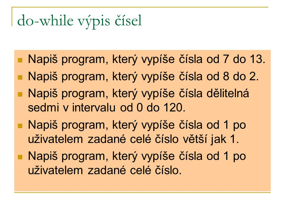 do-while výpis čísel Napiš program, který vypíše čísla od 7 do 13.