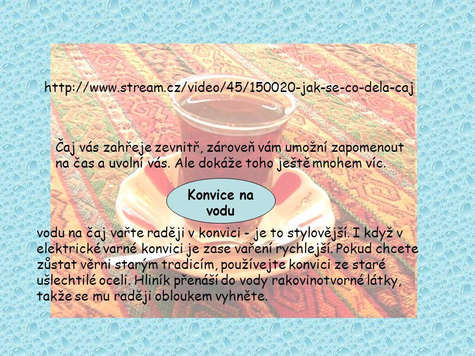 http://www.stream.cz/video/45/150020-jak-se-co-dela-caj Čaj vás zahřeje zevnitř, zároveň vám umožní zapomenout.