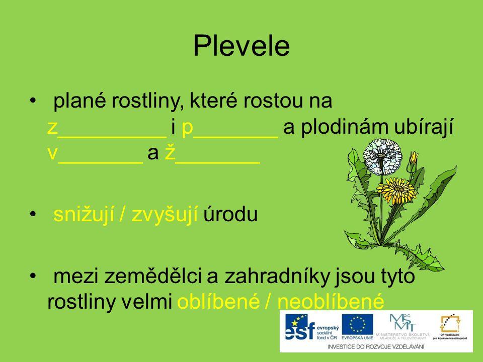Plevele plané rostliny, které rostou na z_________ i p_______ a plodinám ubírají v_______ a ž_______.