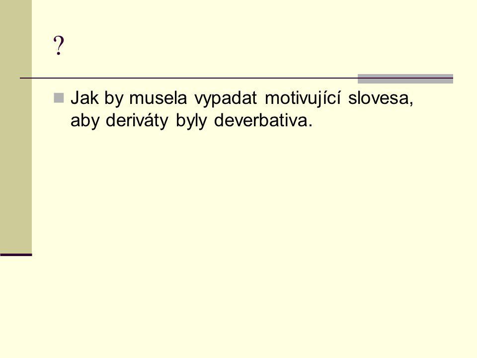 Jak by musela vypadat motivující slovesa, aby deriváty byly deverbativa.