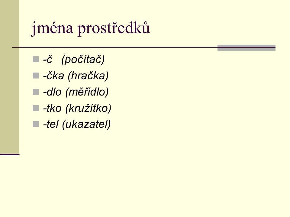 jména prostředků -č (počítač) -čka (hračka) -dlo (měřidlo)