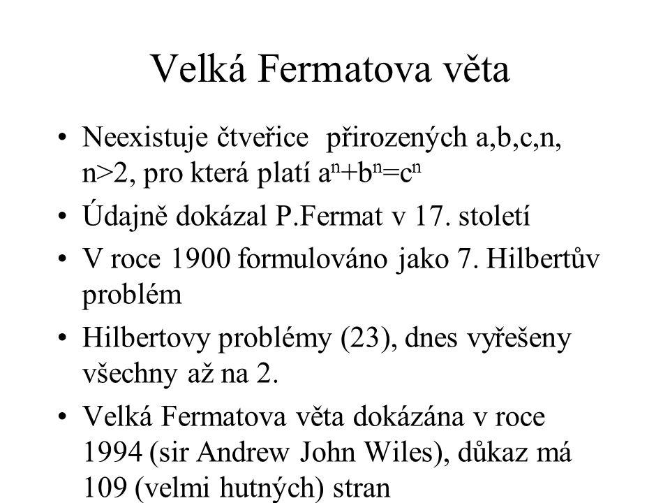 Velká Fermatova věta Neexistuje čtveřice přirozených a,b,c,n, n>2, pro která platí an+bn=cn. Údajně dokázal P.Fermat v 17. století.