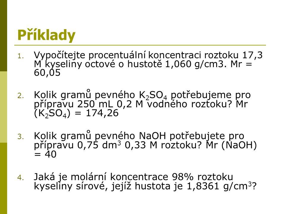 Příklady Vypočítejte procentuální koncentraci roztoku 17,3 M kyseliny octové o hustotě 1,060 g/cm3. Mr = 60,05.