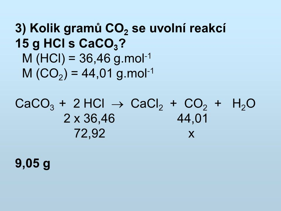 3) Kolik gramů CO2 se uvolní reakcí 15 g HCl s CaCO3.