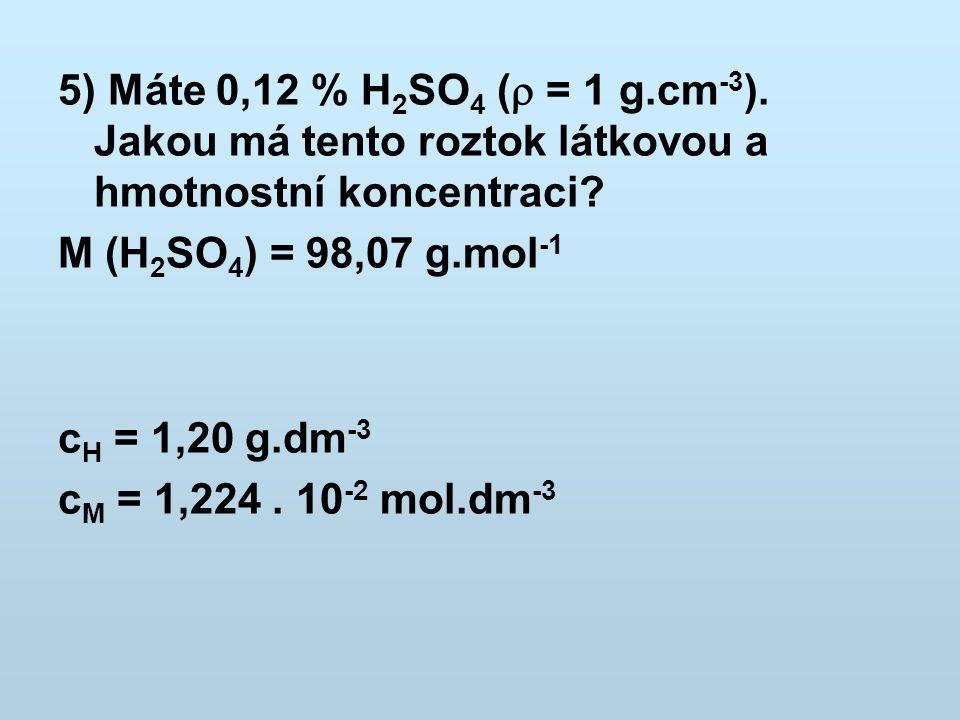 5) Máte 0,12 % H2SO4 ( = 1 g.cm-3). Jakou má tento roztok látkovou a hmotnostní koncentraci