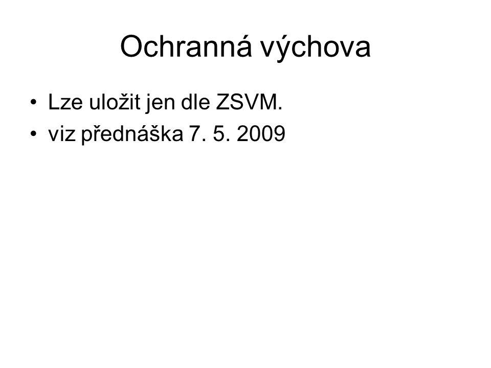 Ochranná výchova Lze uložit jen dle ZSVM. viz přednáška 7. 5. 2009