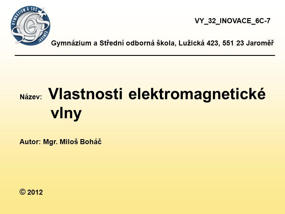 VY_32_INOVACE_6C-7 Gymnázium a Střední odborná škola, Lužická 423, 551 23 Jaroměř. Název: Vlastnosti elektromagnetické.