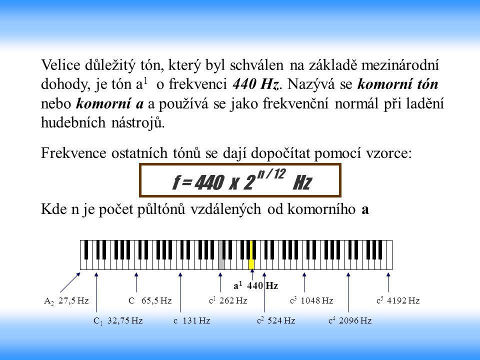 Velice důležitý tón, který byl schválen na základě mezinárodní dohody, je tón a1 o frekvenci 440 Hz. Nazývá se komorní tón nebo komorní a a používá se jako frekvenční normál při ladění hudebních nástrojů.