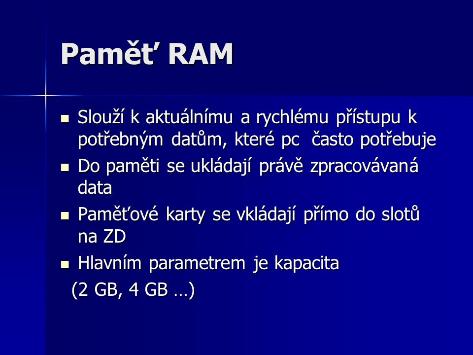Paměť RAM Slouží k aktuálnímu a rychlému přístupu k potřebným datům, které pc často potřebuje. Do paměti se ukládají právě zpracovávaná data.