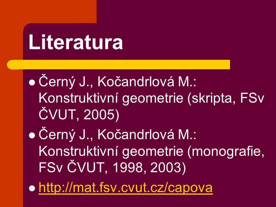 Literatura Černý J., Kočandrlová M.: Konstruktivní geometrie (skripta, FSv ČVUT, 2005)