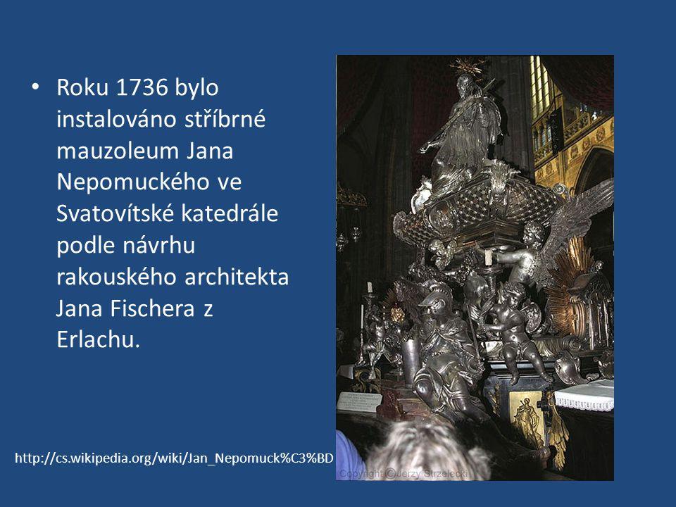 Roku 1736 bylo instalováno stříbrné mauzoleum Jana Nepomuckého ve Svatovítské katedrále podle návrhu rakouského architekta Jana Fischera z Erlachu.