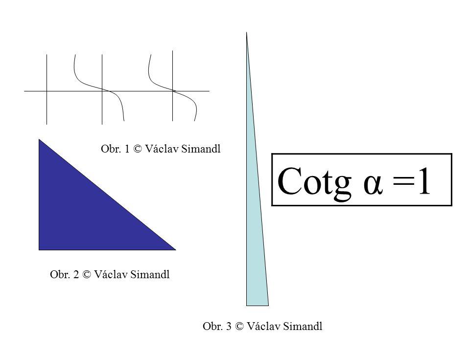 Cotg α =1 Obr. 1 © Václav Simandl Obr. 2 © Václav Simandl
