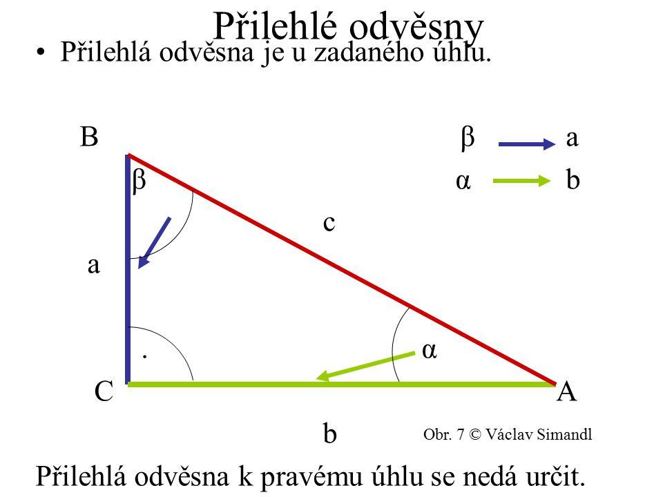 Přilehlé odvěsny Přilehlá odvěsna je u zadaného úhlu. B β a β α b c a