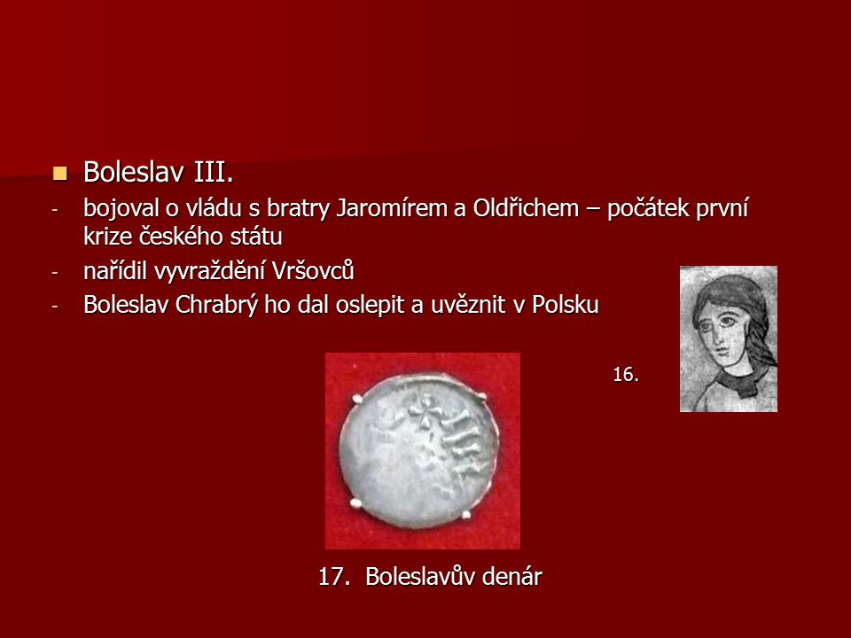 Boleslav III. bojoval o vládu s bratry Jaromírem a Oldřichem – počátek první krize českého státu. nařídil vyvraždění Vršovců.