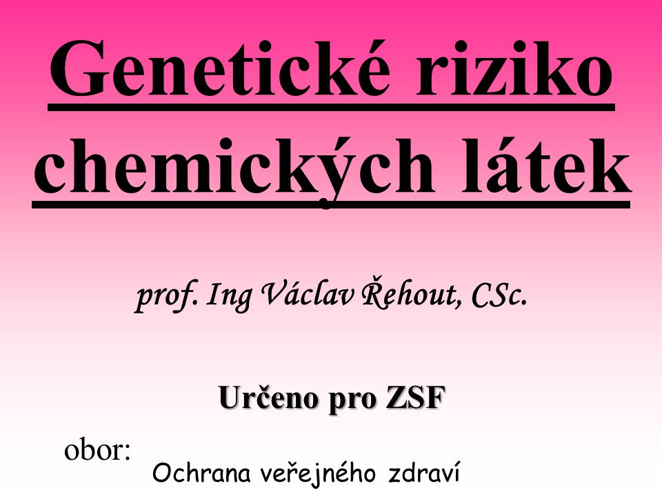 Genetické riziko chemických látek prof. Ing Václav Řehout, CSc.
