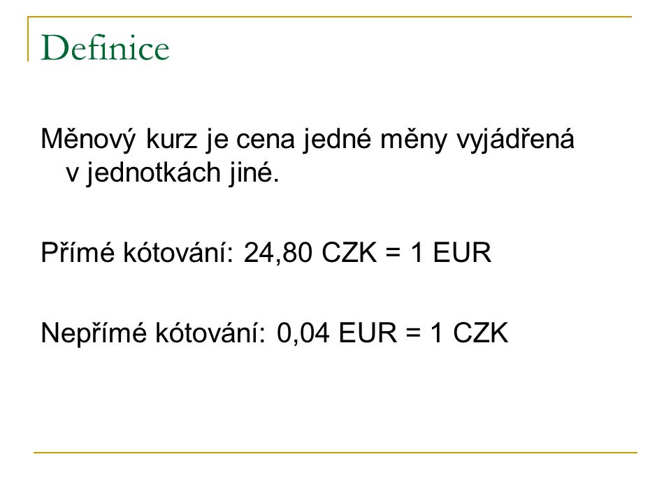 Definice Měnový kurz je cena jedné měny vyjádřená v jednotkách jiné.