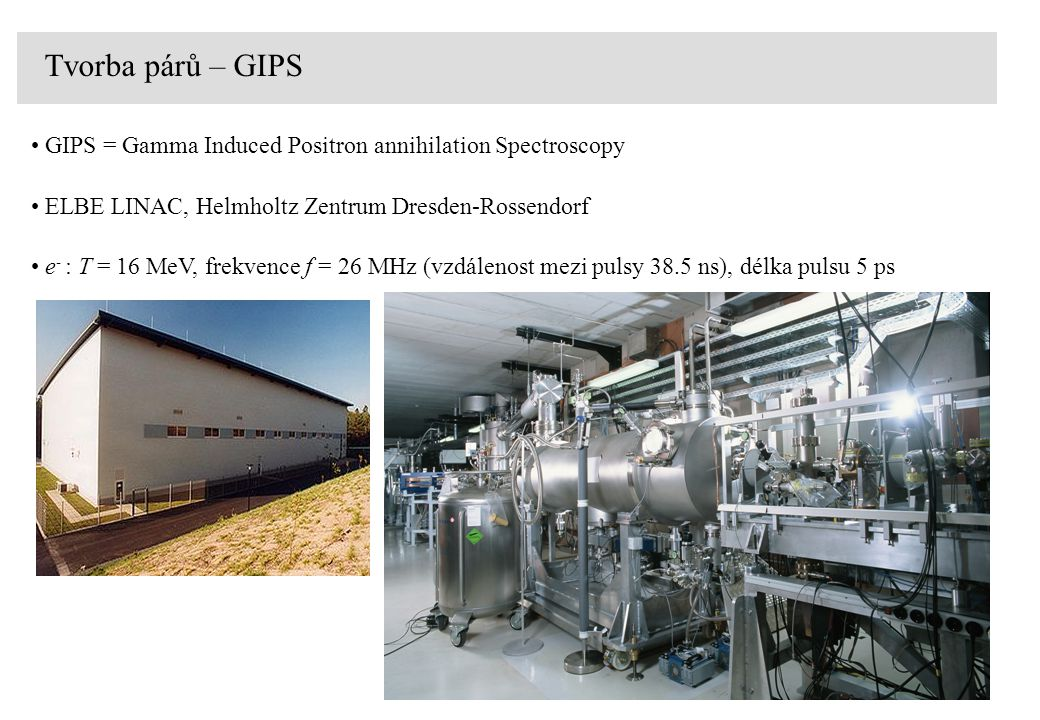 Tvorba párů – GIPS GIPS = Gamma Induced Positron annihilation Spectroscopy. ELBE LINAC, Helmholtz Zentrum Dresden-Rossendorf.