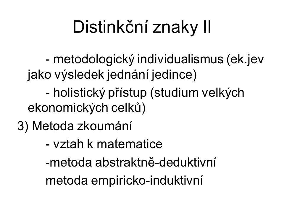 Distinkční znaky II - metodologický individualismus (ek.jev jako výsledek jednání jedince) - holistický přístup (studium velkých ekonomických celků)