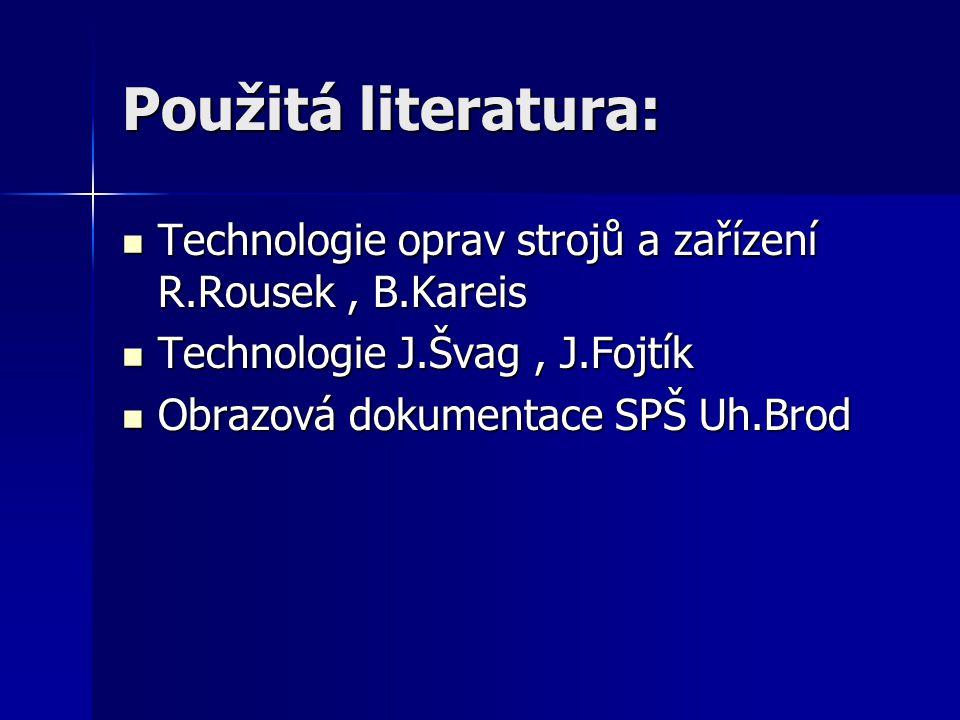 Použitá literatura: Technologie oprav strojů a zařízení R.Rousek , B.Kareis. Technologie J.Švag , J.Fojtík.