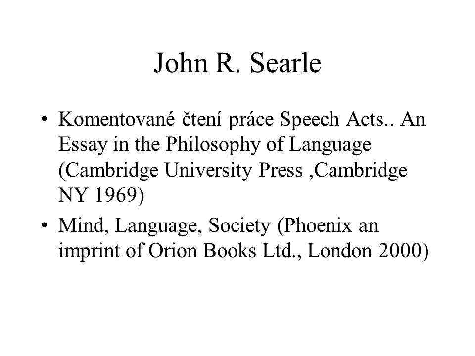 John R. Searle Komentované čtení práce Speech Acts.. An Essay in the Philosophy of Language (Cambridge University Press ,Cambridge NY 1969)