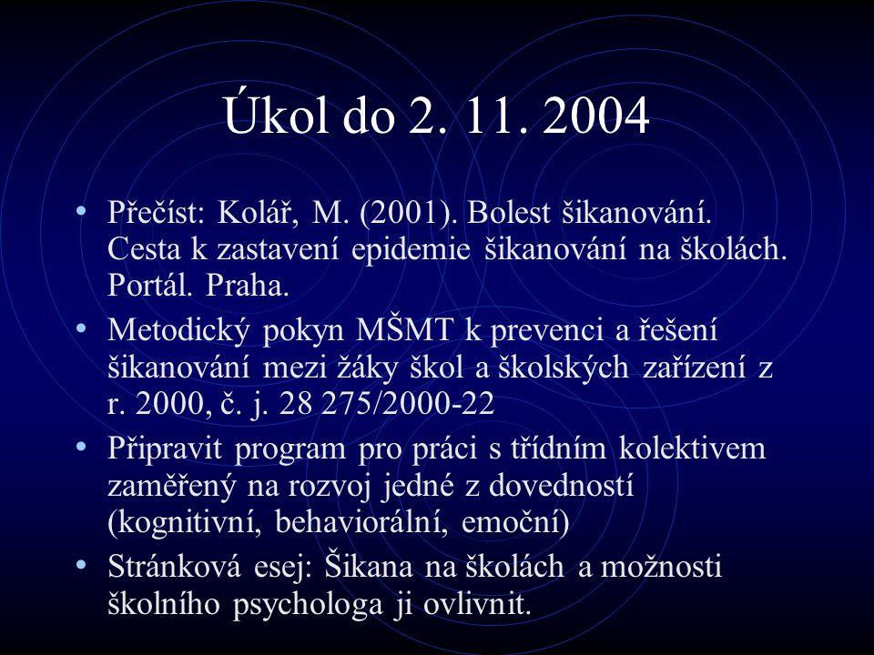 Úkol do 2. 11. 2004 Přečíst: Kolář, M. (2001). Bolest šikanování. Cesta k zastavení epidemie šikanování na školách. Portál. Praha.