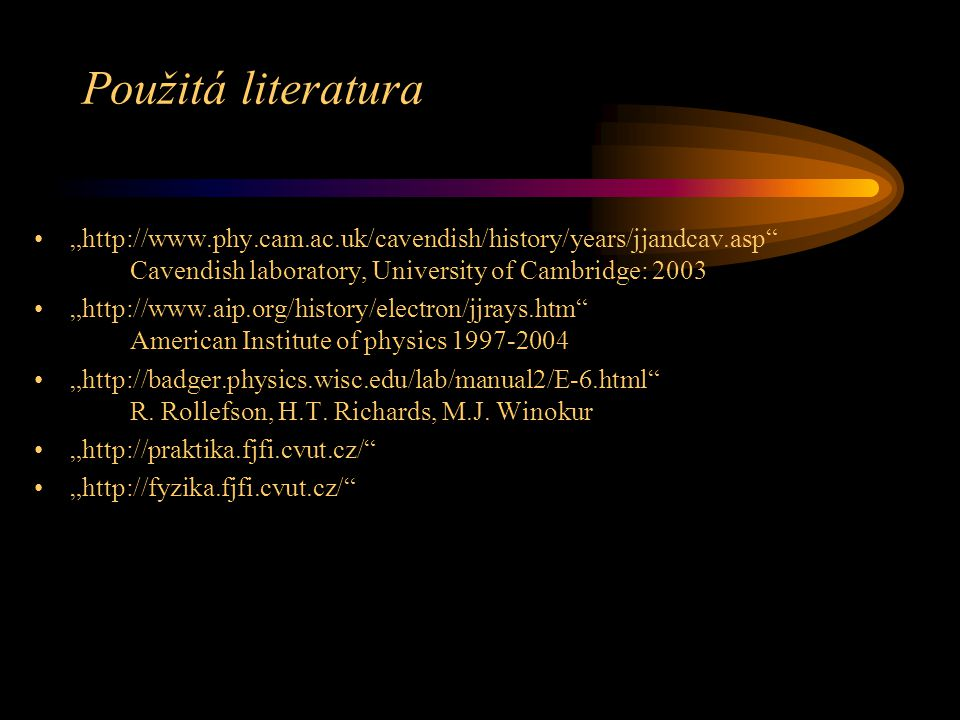 "Použitá literatura ""http://www.phy.cam.ac.uk/cavendish/history/years/jjandcav.asp Cavendish laboratory, University of Cambridge: 2003."