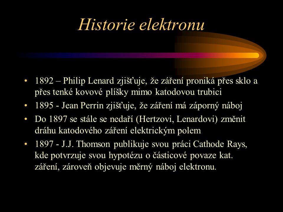 Historie elektronu 1892 – Philip Lenard zjišťuje, že záření proniká přes sklo a přes tenké kovové plíšky mimo katodovou trubici.