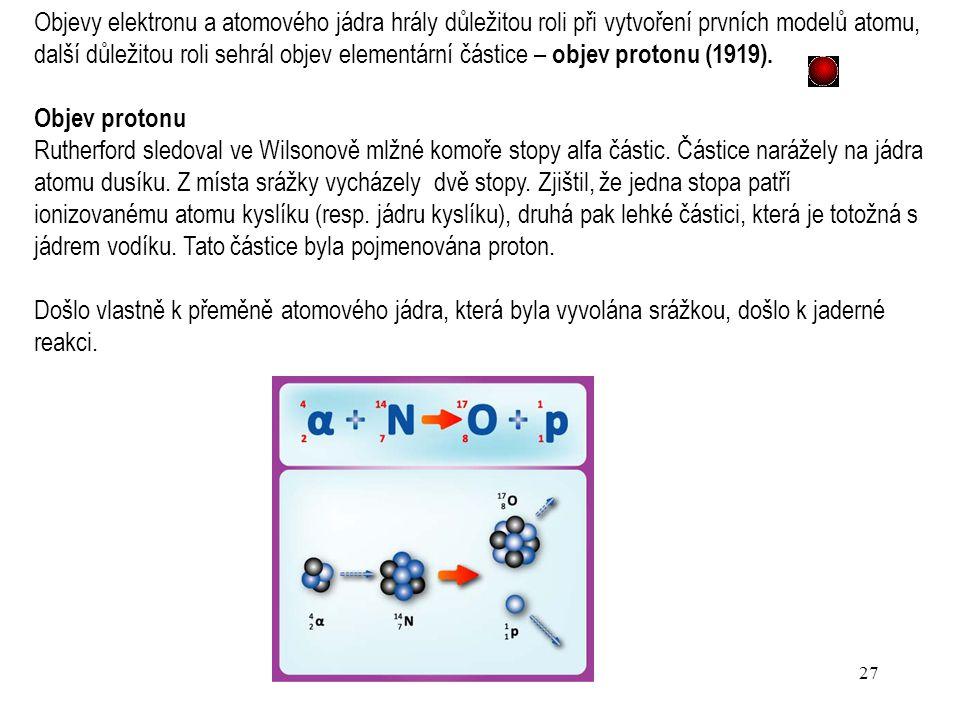 Objevy elektronu a atomového jádra hrály důležitou roli při vytvoření prvních modelů atomu, další důležitou roli sehrál objev elementární částice – objev protonu (1919).