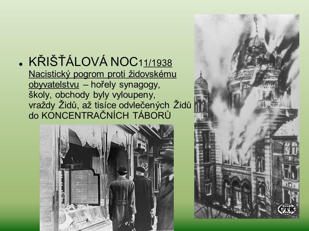 KŘIŠŤÁLOVÁ NOC11/1938 Nacistický pogrom proti židovskému obyvatelstvu – hořely synagogy, školy, obchody byly vyloupeny, vraždy Židů, až tisíce odvlečených Židů do KONCENTRAČNÍCH TÁBORŮ
