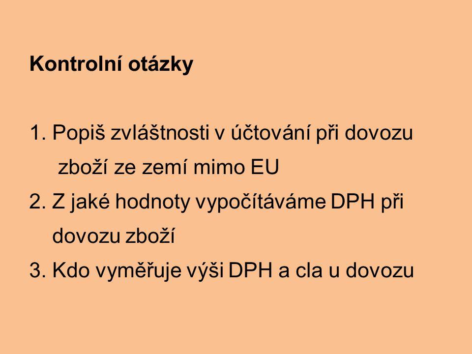 Kontrolní otázky 1. Popiš zvláštnosti v účtování při dovozu. zboží ze zemí mimo EU. 2. Z jaké hodnoty vypočítáváme DPH při.